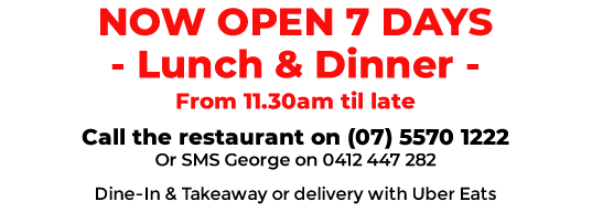 NOW OPEN 7 DAYS - Lunch & Dinner - From 11.30am till late - Dine-In & Takeaway or delivery with Uber Eats